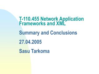 T-110.455 Network Application Frameworks and XML  Summary and Conclusions 27.04.2005 Sasu Tarkoma