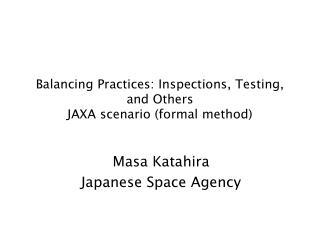 Balancing Practices: Inspections, Testing, and Others JAXA scenario (formal method)