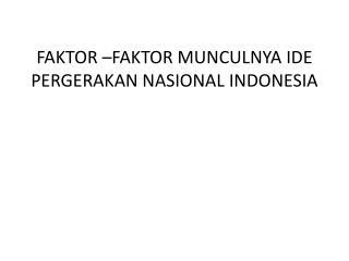 FAKTOR –FAKTOR MUNCULNYA IDE PERGERAKAN NASIONAL INDONESIA