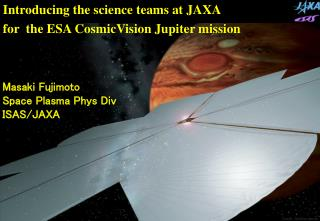 Introducing the science teams at JAXA                   for  the ESA CosmicVision Jupiter mission