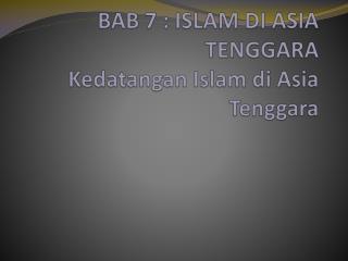 BAB 7 : ISLAM DI ASIA TENGGARA  Kedatangan  Islam  di  Asia Tenggara