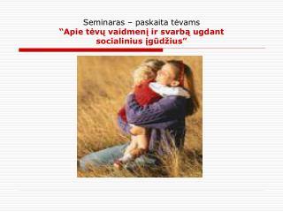 Seminaras � paskaita t?vams �Apie t?v? vaidmen? ir svarb? ugdant  socialinius ?g?d�ius�