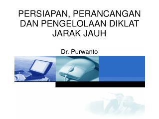 PERSIAPAN, PERANCANGAN DAN PENGELOLAAN DIKLAT JARAK JAUH Dr. Purwanto