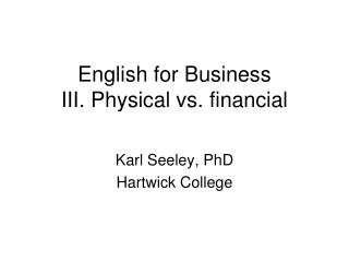 English for Business III. Physical vs. financial