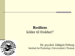 Resiliens kilder til friskhet? Dr. psychol. Oddgeir Friborg