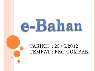 TARIKH  : 23 / 5/2012 TEMPAT : PKG GOMBAK