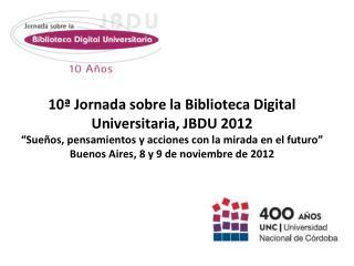 10ª Jornada sobre la Biblioteca Digital Universitaria, JBDU 2012