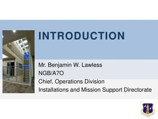 INTRODUCTION Mr. Benjamin W. Lawless NGB/A7O Chief, Operations Division