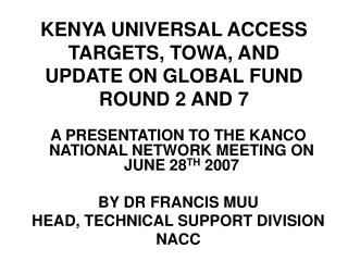 KENYA UNIVERSAL ACCESS TARGETS, TOWA, AND UPDATE ON GLOBAL FUND ROUND 2 AND 7