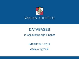 DATABASES   in Accounting and Finance  IMTRIF 24.1.2012 Jaakko Tyynel�