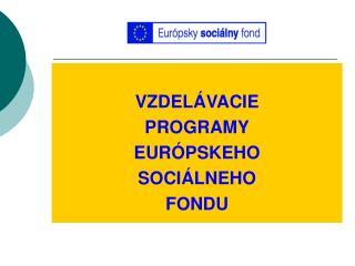 VZDELÁVACIE PROGRAMY EURÓPSKEHO SOCIÁLNEHO  FONDU