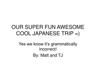 OUR SUPER FUN AWESOME COOL JAPANESE TRIP =)