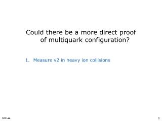 Could there be a more direct proof of multiquark configuration? Measure v2 in heavy ion collisions