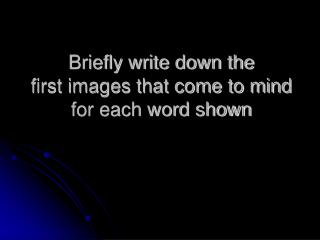 Briefly write down the  first images that come to mind for each word shown