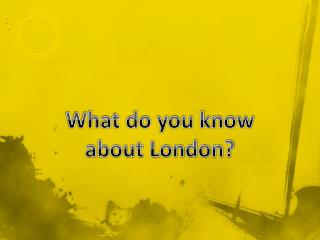 What do you know a bout London?