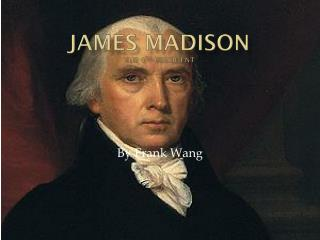 James Madison The 4 th  President