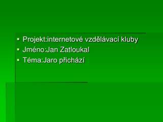 Projekt:internetov� vzd?l�vac� kluby Jm�no:Jan Zatloukal T�ma:Jaro p?ich�z�