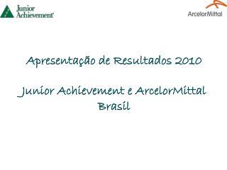 Apresentação de Resultados 2010 Junior  Achievement  e  ArcelorMittal  Brasil
