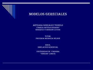 MODELOS GERECIALES ARTEAGA GONZALEZ TEODULO CORREA ORTEGA ROSANNY MARQUEZ CUADRADO LUCINA Tutor: