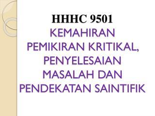 HHHC 9501 KEMAHIRAN PEMIKIRAN KRITIKAL, PENYELESAIAN MASALAH DAN PENDEKATAN SAINTIFIK