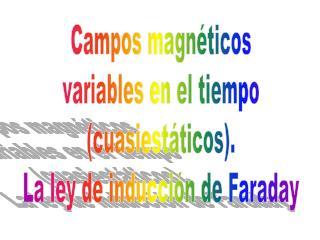 Campos magnéticos variables en el tiempo (cuasiestáticos). La ley de inducción de Faraday