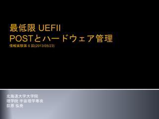 最低限  UEFI Ⅰ POSTとハードウェア管理 情報実験第 6 回(2013/05/23)