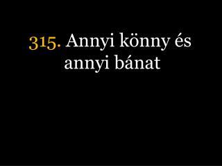 315.  Annyi k�nny �s annyi b�nat