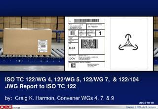 ISO TC 122/WG 4, 122/WG 5, 122/WG 7,  & 122/104 JWG Report to ISO TC 122
