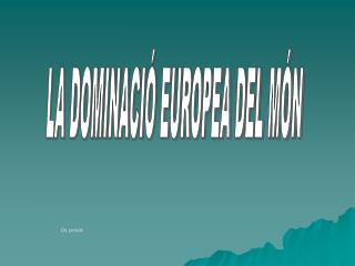 LA DOMINACIÓ EUROPEA DEL MÓN