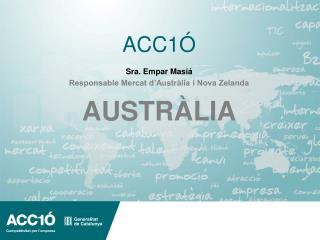 ACC1Ó Sra. Empar Masiá Responsable Mercat d'Austràlia i Nova Zelanda AUSTRÀLIA