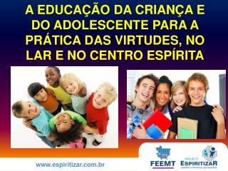 A EDUCAÇÃO DA CRIANÇA E DO ADOLESCENTE PARA A PRÁTICA DAS VIRTUDES, NO LAR E NO CENTRO ESPÍRITA