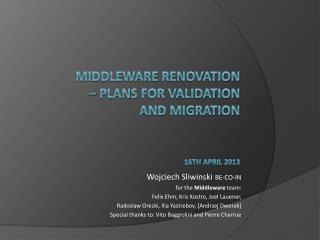 Middleware  renovation –  Plans  for  validation and  migration 16 th april  201 3