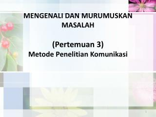 MENGENALI DAN MURUMUSKAN MASALAH  ( Pertemuan  3) Metode Penelitian Komunikasi