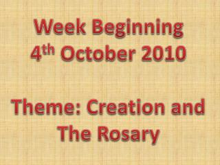 Week Beginning 4 th  October 2010 Theme: Creation and The Rosary