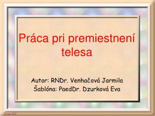 Práca pri premiestnení telesa Autor: RNDr. Venhačová Jarmila Šablóna: PaedDr. Dzurková Eva