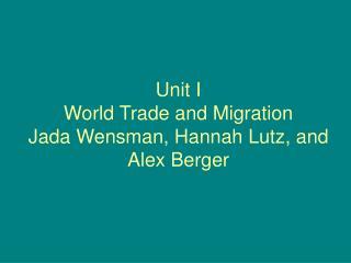 Unit I World Trade and Migration  Jada Wensman, Hannah Lutz, and Alex Berger