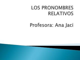 Lengua Española LOS PRONOMBRES RELATIVOS Profesora : Ana Jaci