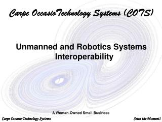 Carpe OccasioTechnology Systems (COTS) Unmanned and Robotics Systems Interoperability