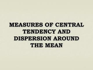 MEASURES OF CENTRAL TENDENCY AND DISPERSION AROUND THE MEAN