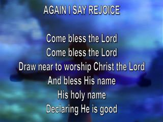 AGAIN I SAY REJOICE Come bless the Lord Come bless the Lord Draw near to worship Christ the Lord