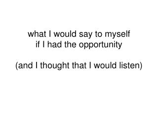 what I would say to myself  if I had the opportunity (and I thought that I would listen)