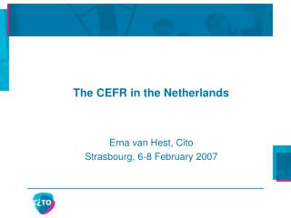 The CEFR in the Netherlands Erna van Hest, Cito Strasbourg, 6-8 February 2007