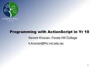 Programming with ActionScript in Yr 10   Kevork Krozian, Forest Hill College   k.krozianfhc.vic.au
