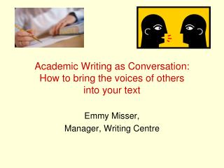 Academic Writing as Conversation:  How to bring the voices of others  into your text