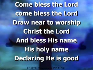 Come bless the Lord  come bless the Lord Draw near to worship Christ the Lord And bless His name
