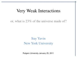 Very Weak Interactions or, what is 23% of the universe made of?