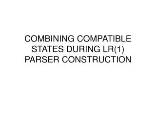 COMBINING COMPATIBLE STATES DURING LR(1) PARSER CONSTRUCTION