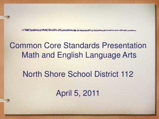 Common Core Standards Presentation  Math and English Language Arts North Shore School District 112