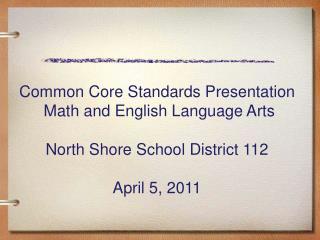 Common Core Standards Presentation  Math and English Language Arts North Shore School District 112