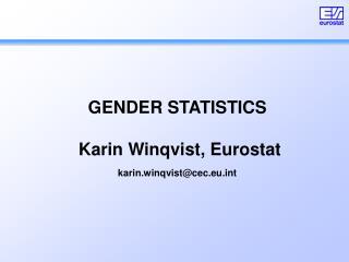 GENDER STATISTICS  Karin Winqvist, Eurostat karin.winqvist@cec.eut